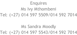 Enquires Ms Ivy Mthombeni Tel: (+27) 014 597 5509/014 592 7014  Ms Sandra Moodly Tel: (+27) 014 597 5543/014 592 7014