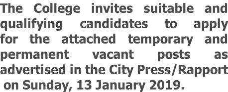 The College invites suitable and qualifying candidates to apply for the attached temporary and permanent vacant posts as  advertised in the City Press/Rapport  on Sunday, 13 January 2019.