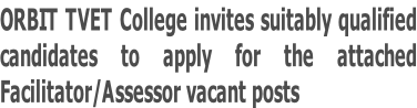 ORBIT TVET College invites suitably qualified  candidates to apply for the attached  Facilitator/Assessor vacant posts